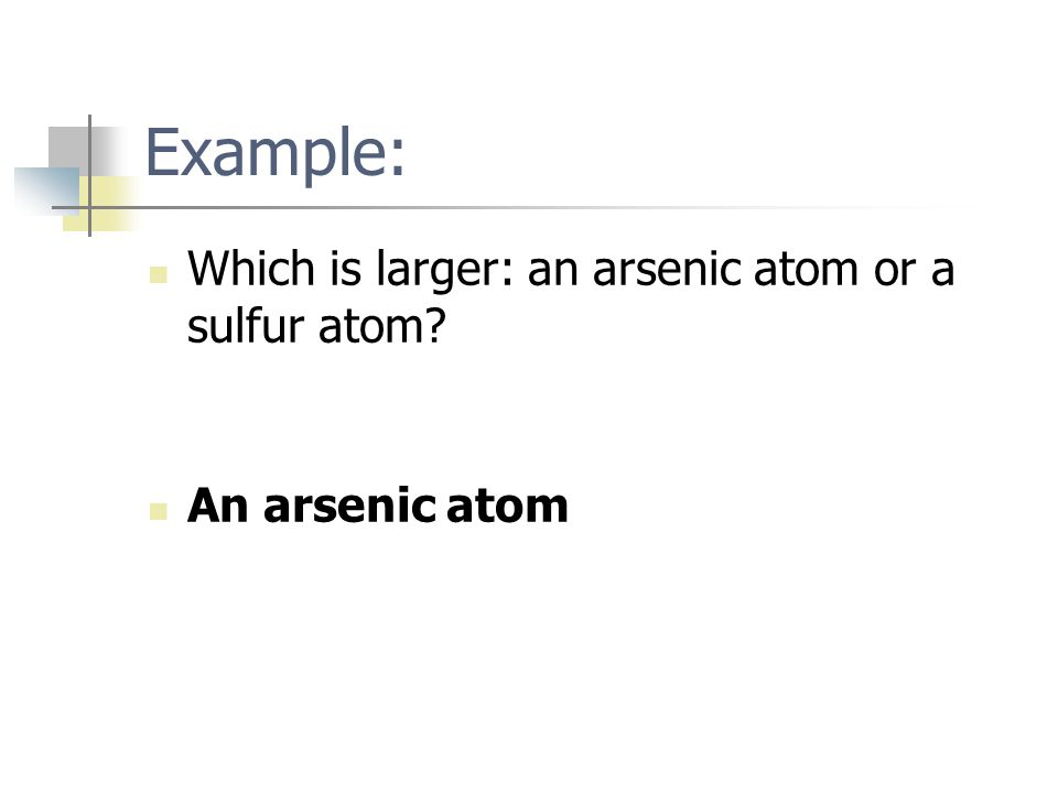 Example: Which is larger: an arsenic atom or a sulfur atom? An arsenic atom