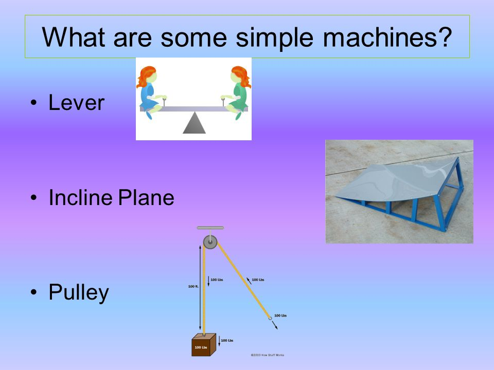 What are some simple machines Lever Incline Plane Pulley
