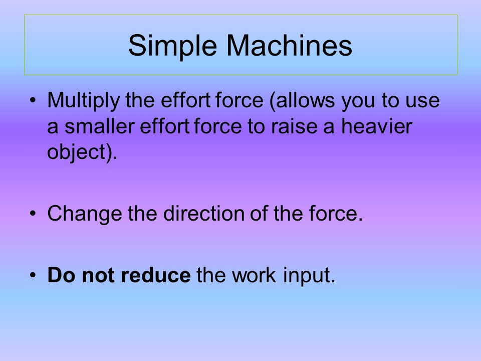 Simple Machines Multiply the effort force (allows you to use a smaller effort force to raise a heavier object).