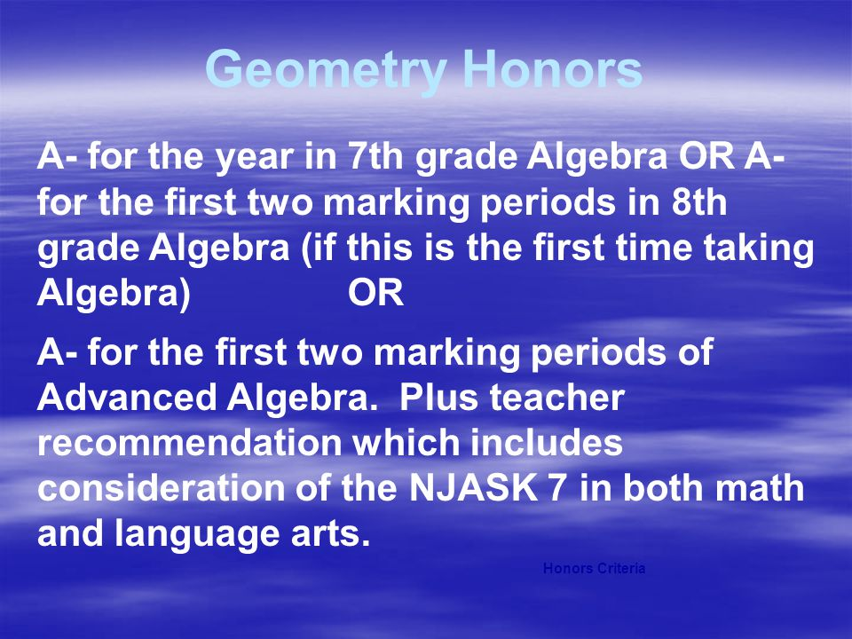 Geometry Honors A- for the year in 7th grade Algebra OR A- for the first two marking periods in 8th grade Algebra (if this is the first time taking Al