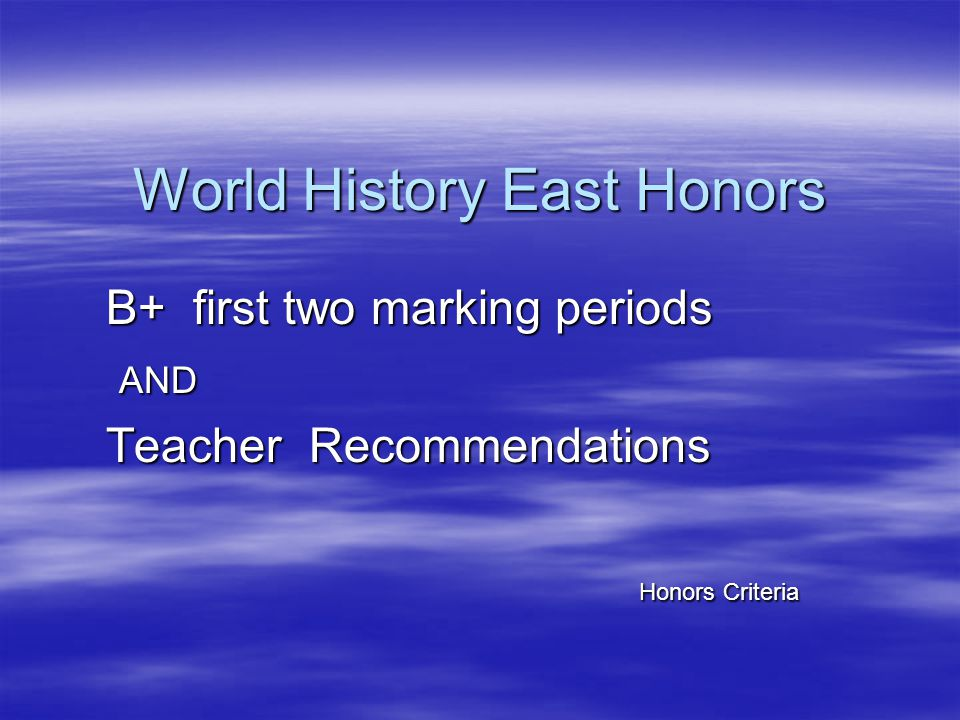 World History East Honors B+ first two marking periods AND AND Teacher Recommendations Honors Criteria Honors Criteria