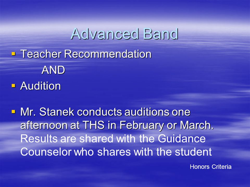 Advanced Band  Teacher Recommendation AND AND  Audition  Mr. Stanek conducts auditions one afternoon at THS in February or March.  Mr. Stanek cond