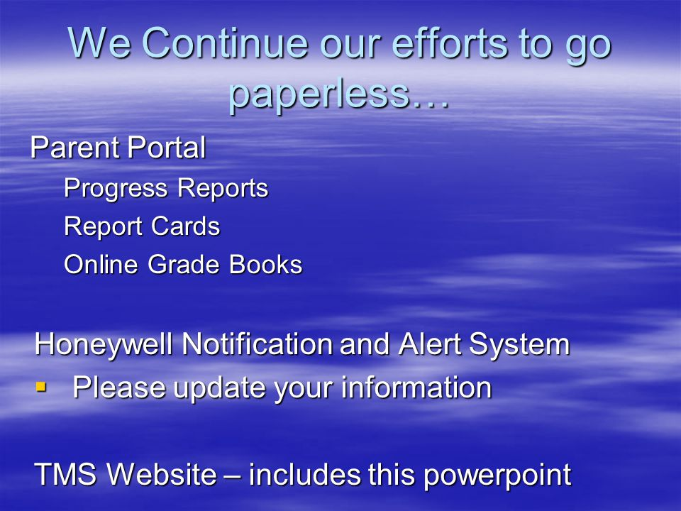 We Continue our efforts to go paperless… Parent Portal Progress Reports Report Cards Online Grade Books Honeywell Notification and Alert System  Plea
