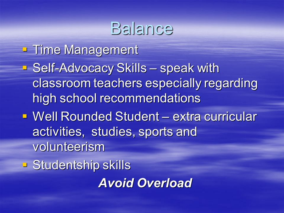 Balance  Time Management  Self-Advocacy Skills – speak with classroom teachers especially regarding high school recommendations  Well Rounded Stude