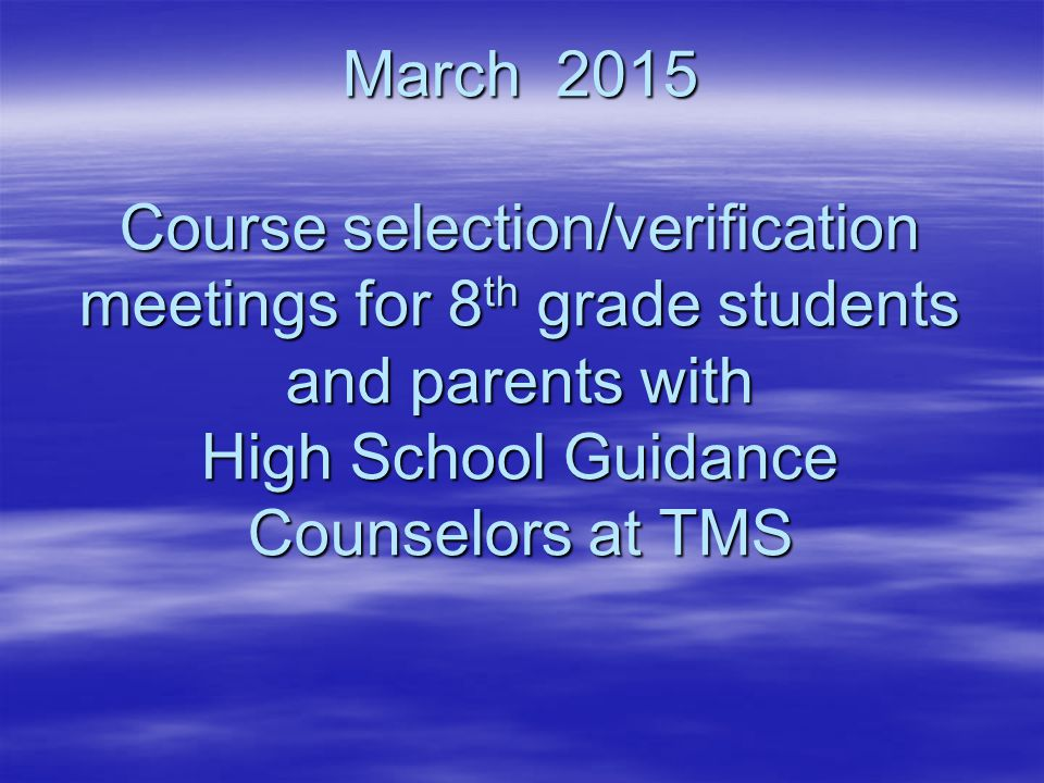 March 2015 Course selection/verification meetings for 8 th grade students and parents with High School Guidance Counselors at TMS March 2015 Course se