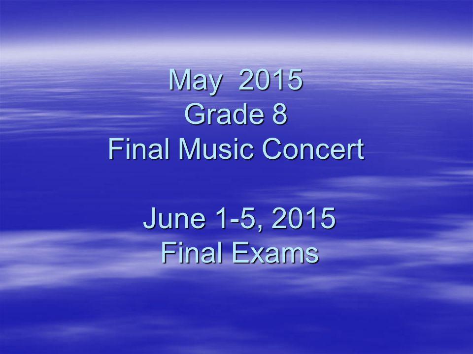 May 2015 Grade 8 Final Music Concert June 1-5, 2015 Final Exams