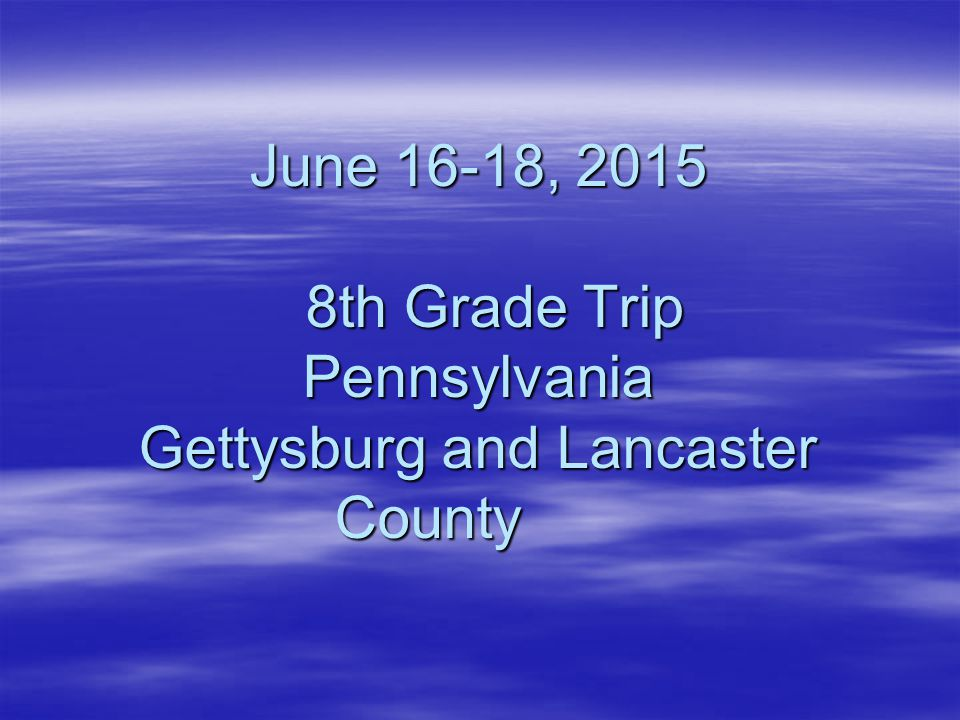 June 16-18, 2015 8th Grade Trip Pennsylvania Gettysburg and Lancaster County
