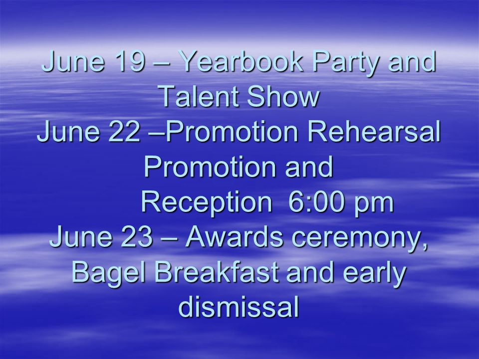 June 19 – Yearbook Party and Talent Show June 22 –Promotion Rehearsal Promotion and Reception 6:00 pm June 23 – Awards ceremony, Bagel Breakfast and e