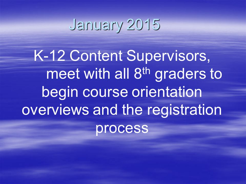 January 2015 K-12 Content Supervisors, meet with all 8 th graders to begin course orientation overviews and the registration process