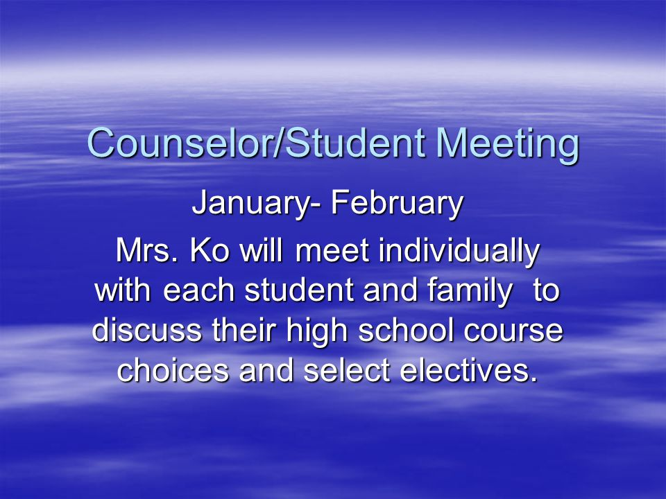 Counselor/Student Meeting January- February Mrs. Ko will meet individually with each student and family to discuss their high school course choices an
