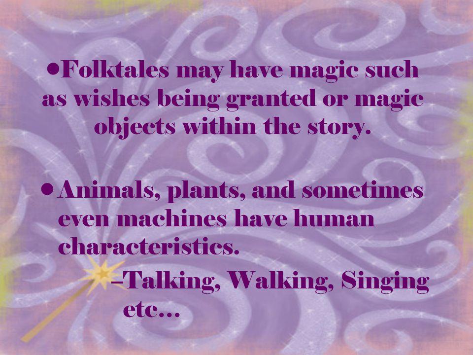 Folktales may have magic such as wishes being granted or magic objects within the story.