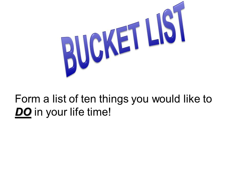 DO Form a list of ten things you would like to DO in your life time!