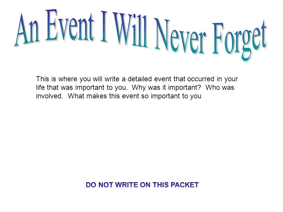 This is where you will write a detailed event that occurred in your life that was important to you.
