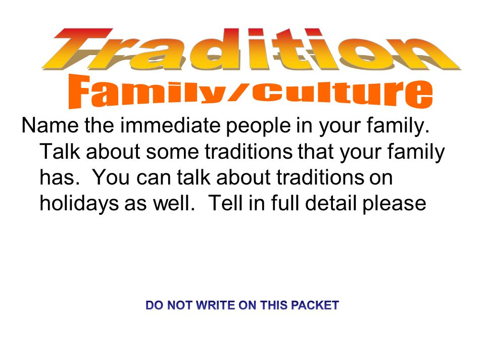 Name the immediate people in your family. Talk about some traditions that your family has.