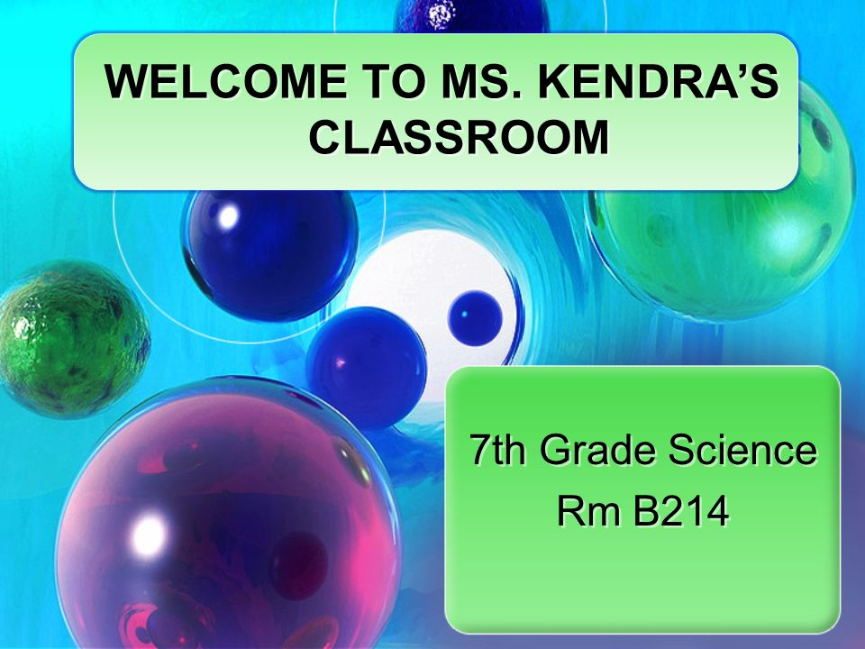 7th Grade Science Rm B214 7th Grade Science Rm B214 WELCOME TO MS. KENDRA'S CLASSROOM