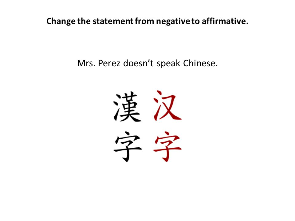 Change the statement from negative to affirmative. Mrs. Perez doesn't speak Chinese.