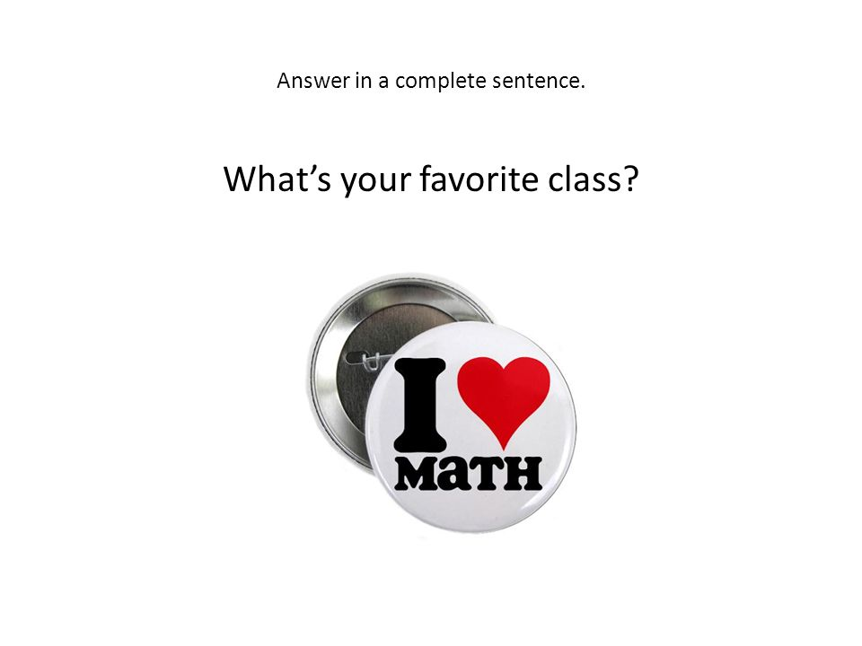 Answer in a complete sentence. What's your favorite class?
