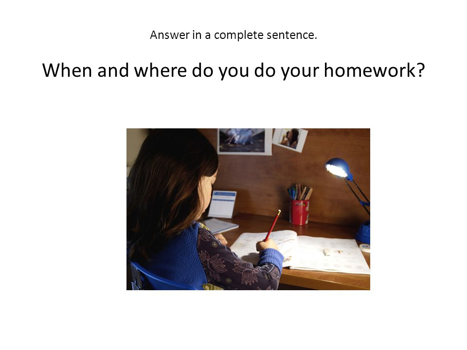 Answer in a complete sentence. When and where do you do your homework?