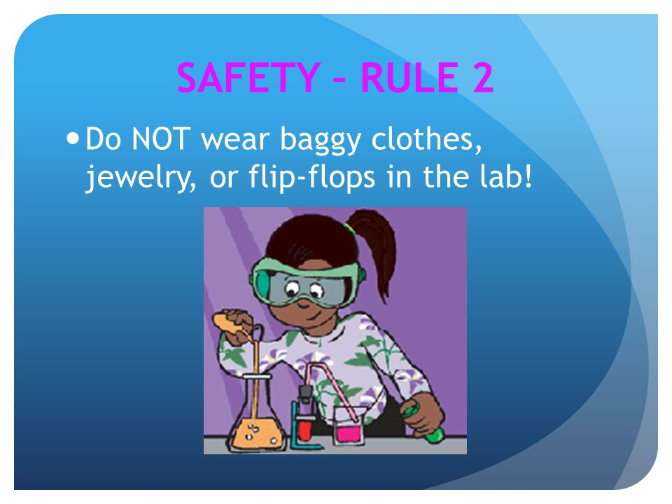 SAFETY – RULE 2 Do NOT wear baggy clothes, jewelry, or flip-flops in the lab!