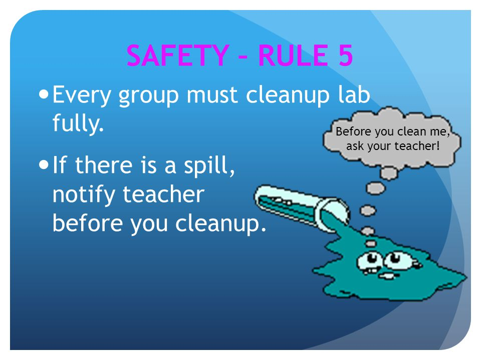Every group must cleanup lab fully. If there is a spill, notify teacher before you cleanup. SAFETY – RULE 5 Before you clean me, ask your teacher!