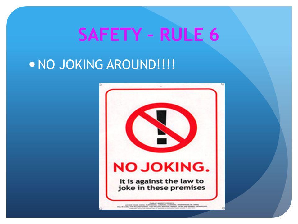 NO JOKING AROUND!!!! SAFETY – RULE 6