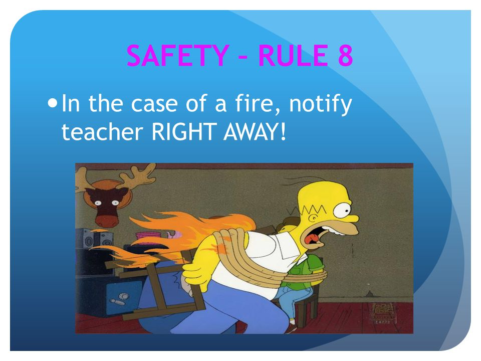 In the case of a fire, notify teacher RIGHT AWAY! SAFETY – RULE 8