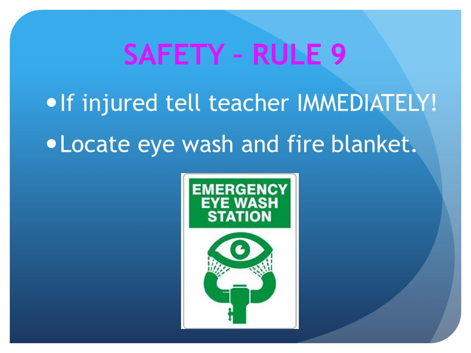 If injured tell teacher IMMEDIATELY! Locate eye wash and fire blanket. SAFETY – RULE 9