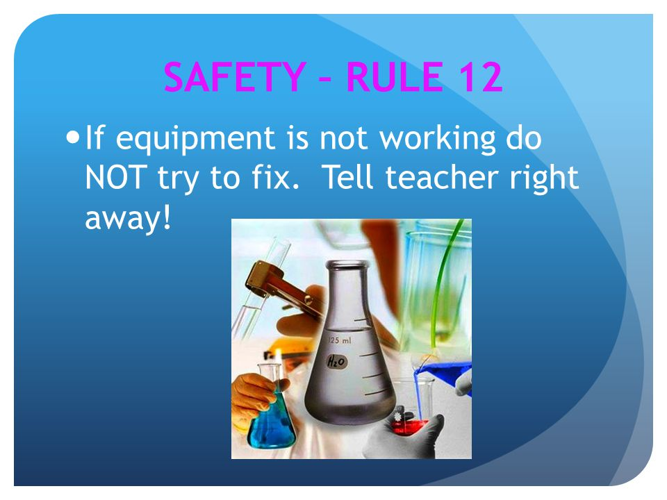 If equipment is not working do NOT try to fix. Tell teacher right away! SAFETY – RULE 12