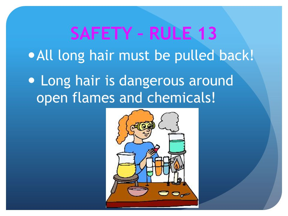 All long hair must be pulled back! Long hair is dangerous around open flames and chemicals! SAFETY – RULE 13