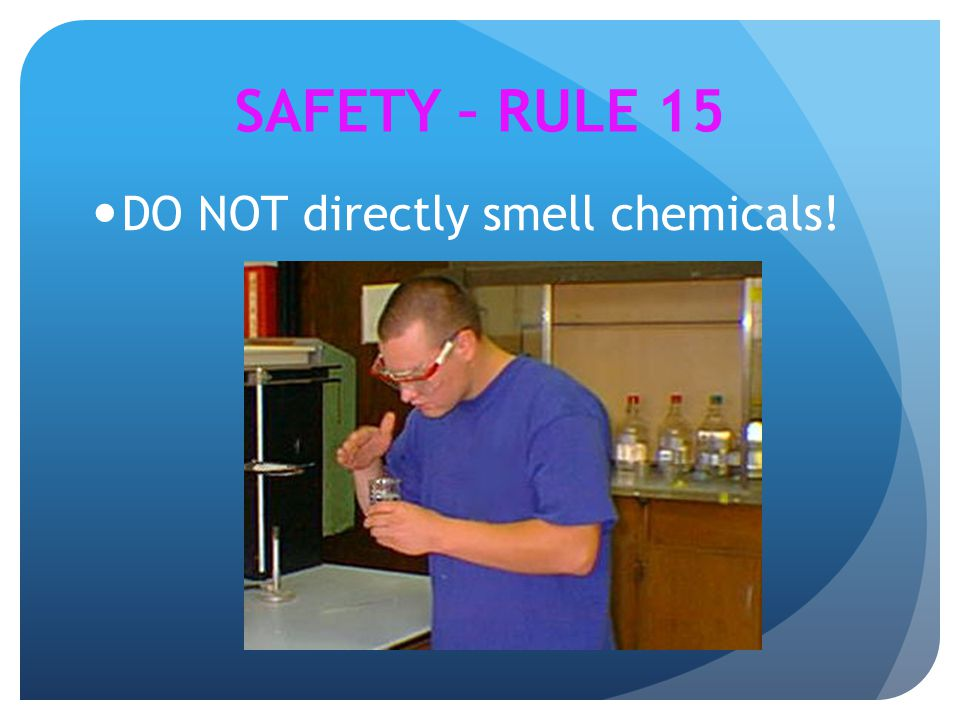 DO NOT directly smell chemicals! SAFETY – RULE 15