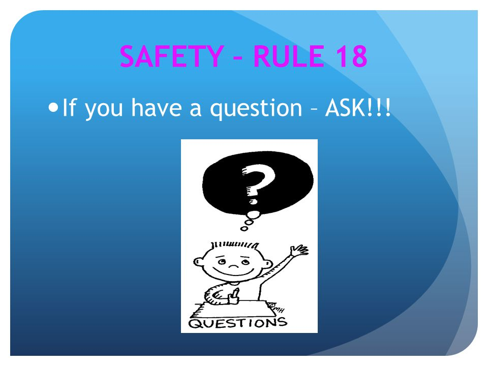 If you have a question – ASK!!! SAFETY – RULE 18
