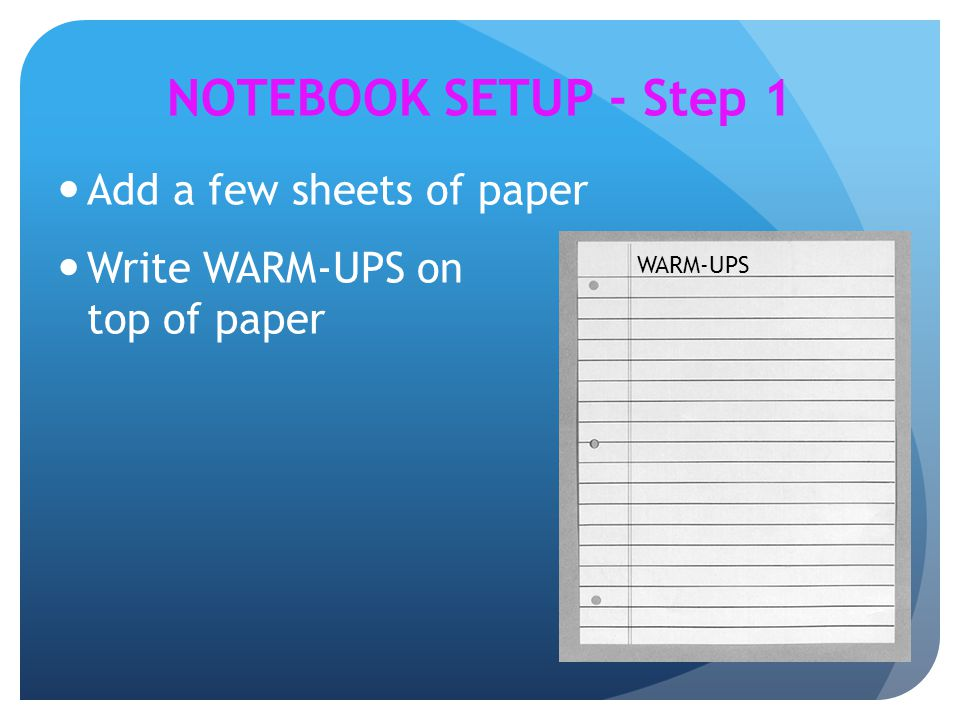 NOTEBOOK SETUP - Step 1 Add a few sheets of paper Write WARM-UPS on top of paper WARM-UPS