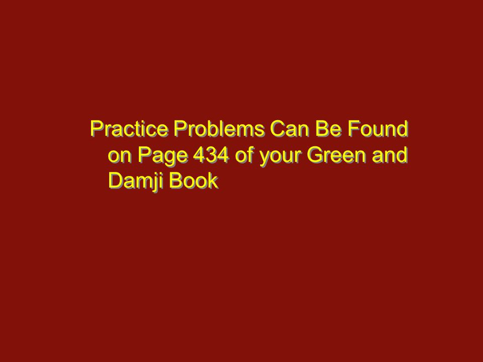 Practice Problems Can Be Found on Page 434 of your Green and Damji Book
