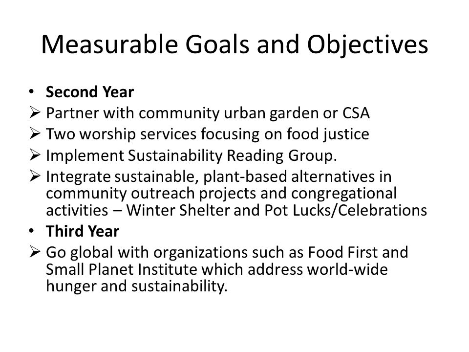 Measurable Goals and Objectives Second Year  Partner with community urban garden or CSA  Two worship services focusing on food justice  Implement Sustainability Reading Group.