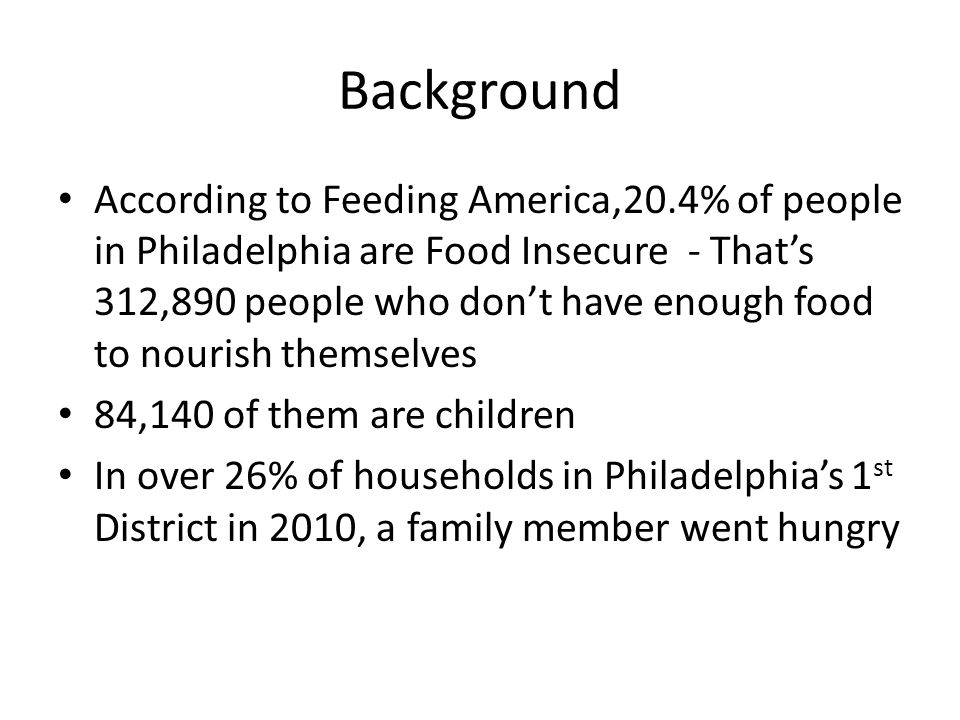Background According to Feeding America,20.4% of people in Philadelphia are Food Insecure - That's 312,890 people who don't have enough food to nourish themselves 84,140 of them are children In over 26% of households in Philadelphia's 1 st District in 2010, a family member went hungry