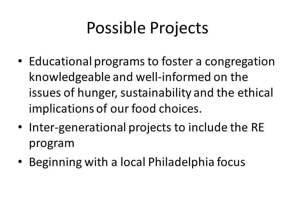 Possible Projects Educational programs to foster a congregation knowledgeable and well-informed on the issues of hunger, sustainability and the ethical implications of our food choices.