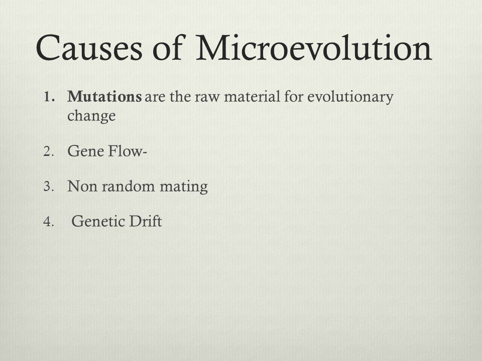 Causes of Microevolution 1. Mutations are the raw material for evolutionary change 2. Gene Flow- 3. Non random mating 4. Genetic Drift