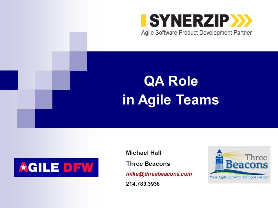 Michael Hall Three Beacons mike@threebeacons.com 214.783.3936 QA Role in Agile Teams