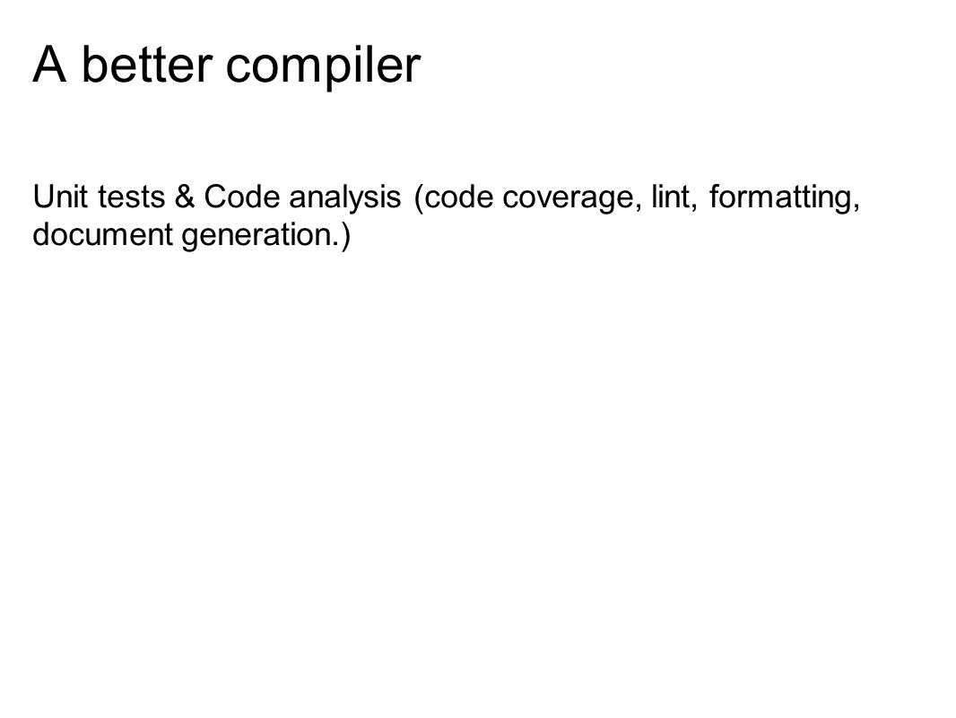 A better compiler Unit tests & Code analysis (code coverage, lint, formatting, document generation.)