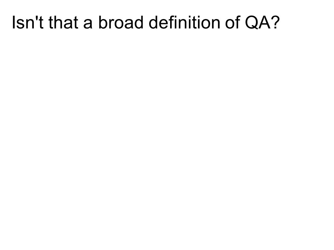 Isn't that a broad definition of QA?