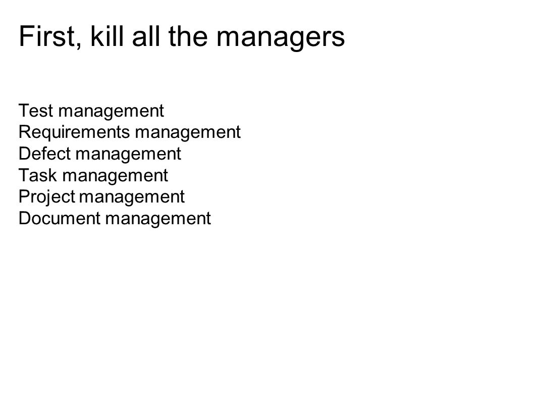 First, kill all the managers Test management Requirements management Defect management Task management Project management Document management