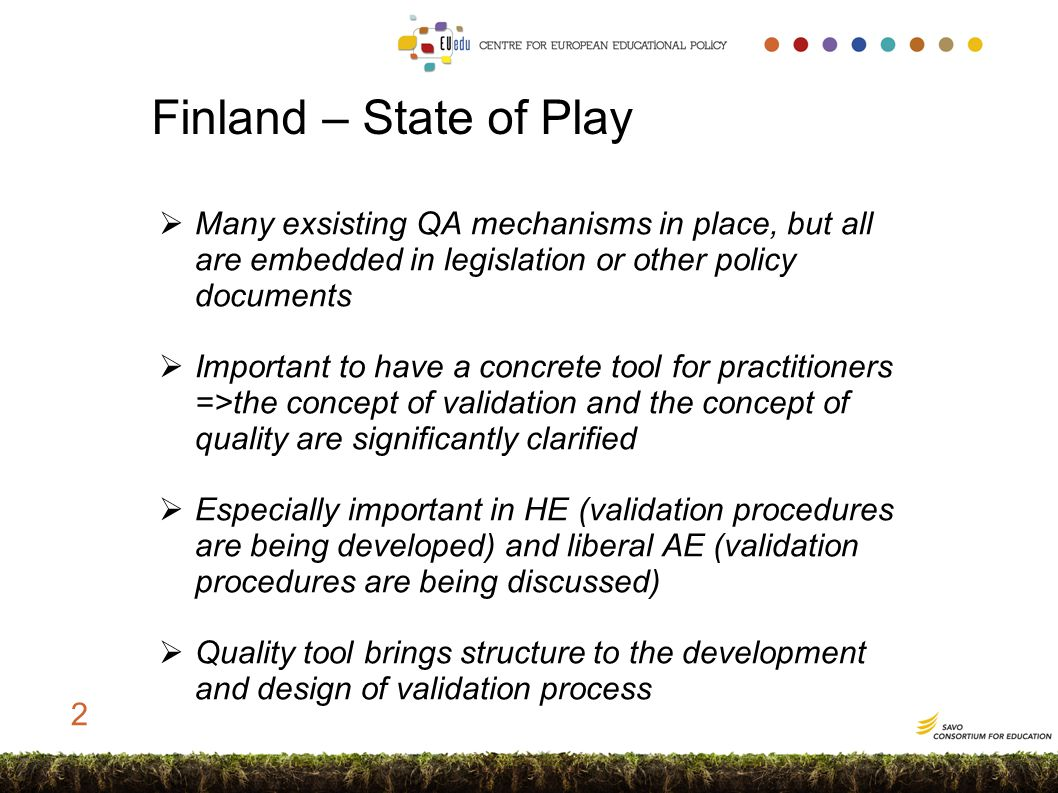 General notions on QA in Finland  Quality assurance is sometimes considered a threat to the flexibility of validation process OR it is seen as sufficient if the formal education system has some quality system in place  The ultimate purpose of quality assurance in validation is to GUIDE the system and assure the INDIVIDUAL an equal, transparent and reliable process  Competences can only be made visible through a high quality validation process => high market value 3