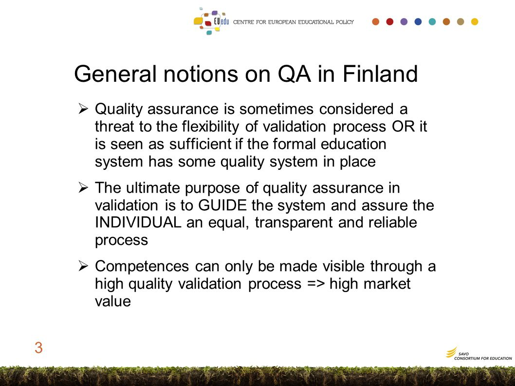 General notions on QA in Finland  Quality assurance is sometimes considered a threat to the flexibility of validation process OR it is seen as sufficient if the formal education system has some quality system in place  The ultimate purpose of quality assurance in validation is to GUIDE the system and assure the INDIVIDUAL an equal, transparent and reliable process  Competences can only be made visible through a high quality validation process => high market value 3