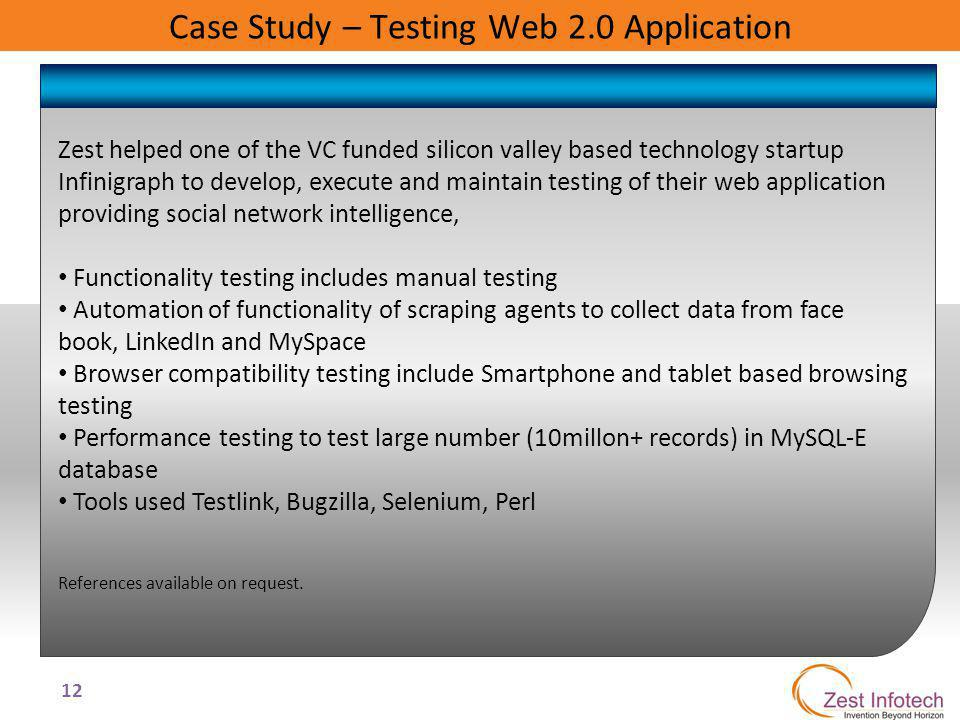 12 Case Study – Testing Web 2.0 Application Zest helped one of the VC funded silicon valley based technology startup Infinigraph to develop, execute a