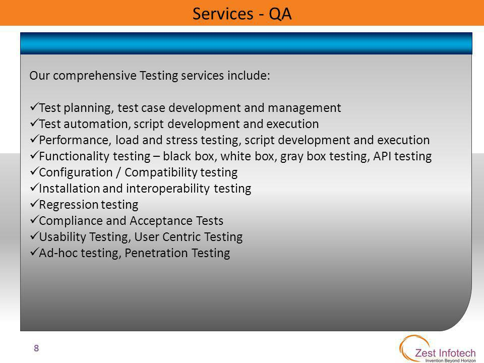 8 Services - QA Our comprehensive Testing services include: Test planning, test case development and management Test automation, script development and execution Performance, load and stress testing, script development and execution Functionality testing – black box, white box, gray box testing, API testing Configuration / Compatibility testing Installation and interoperability testing Regression testing Compliance and Acceptance Tests Usability Testing, User Centric Testing Ad-hoc testing, Penetration Testing