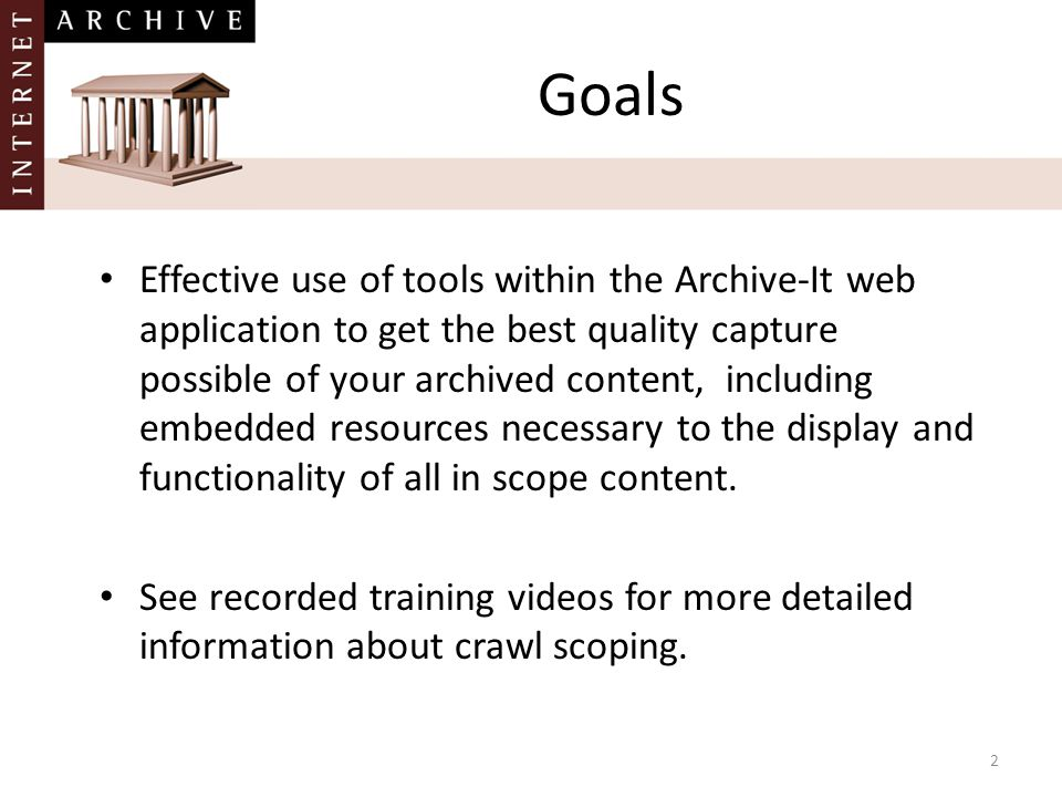 Goals Effective use of tools within the Archive-It web application to get the best quality capture possible of your archived content, including embedd