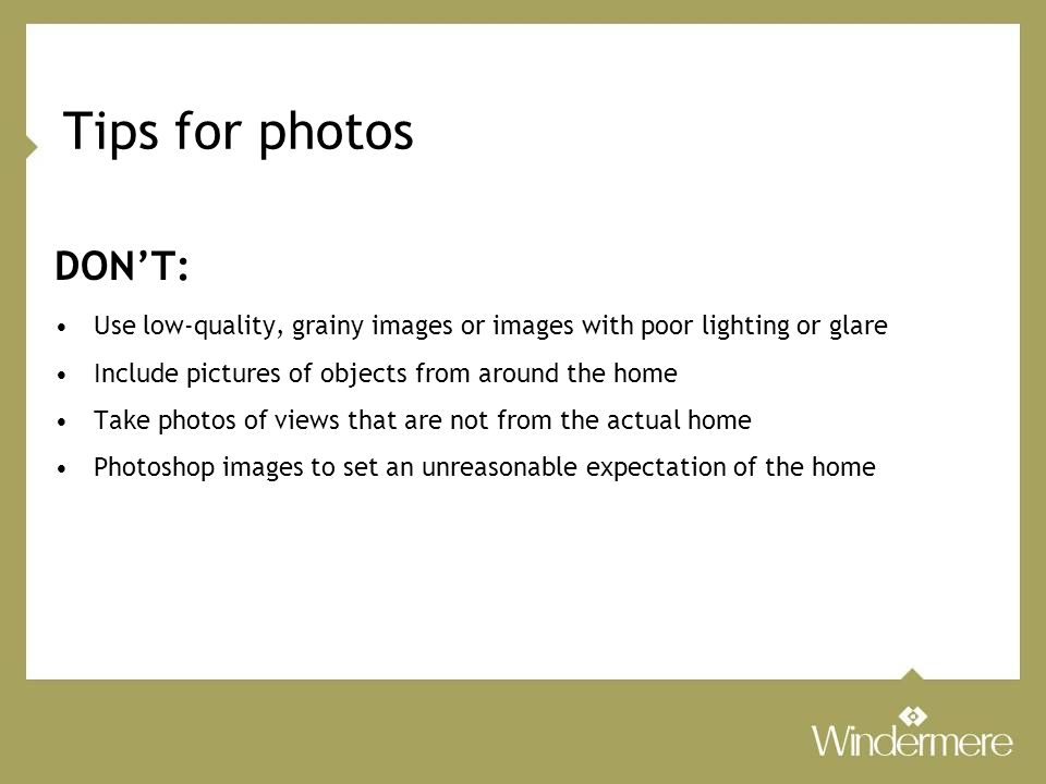 Tips for photos DON'T: Use low-quality, grainy images or images with poor lighting or glare Include pictures of objects from around the home Take photos of views that are not from the actual home Photoshop images to set an unreasonable expectation of the home