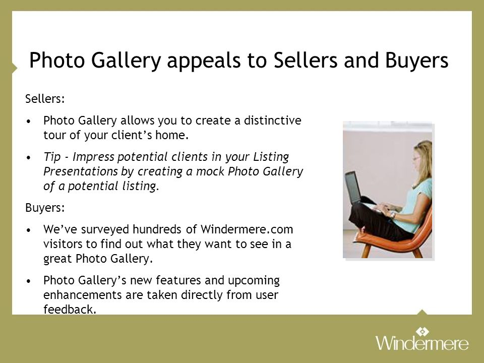 Photo Gallery appeals to Sellers and Buyers Sellers: Photo Gallery allows you to create a distinctive tour of your client's home.