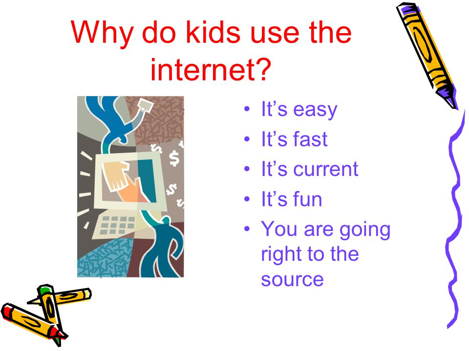 Why do kids use the internet? It's easy It's fast It's current It's fun You are going right to the source