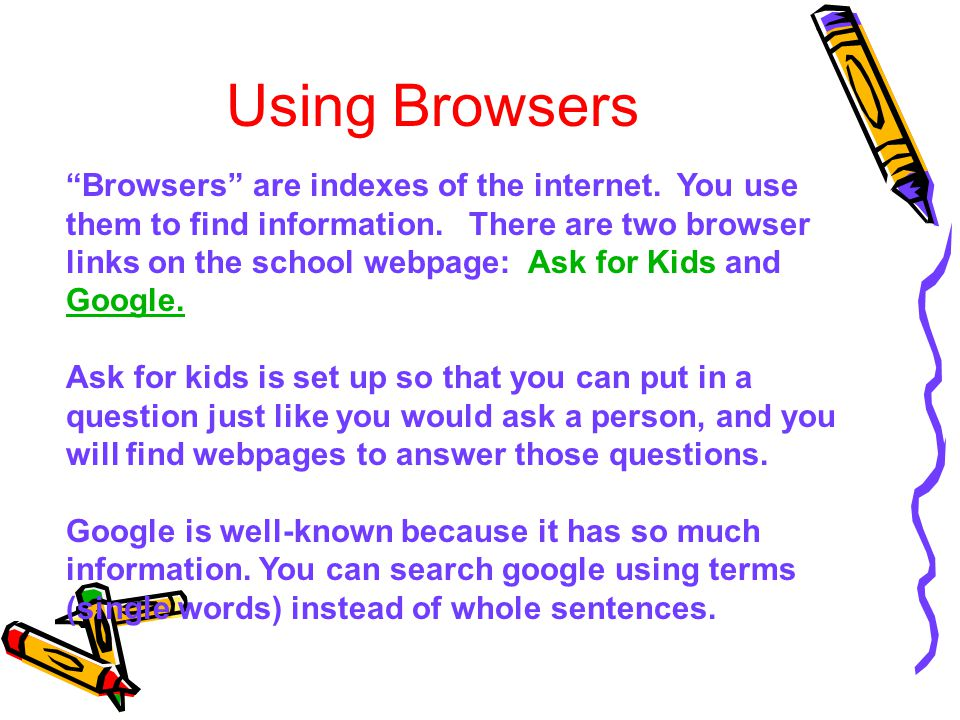 "Using Browsers ""Browsers"" are indexes of the internet. You use them to find information. There are two browser links on the school webpage: Ask for Ki"